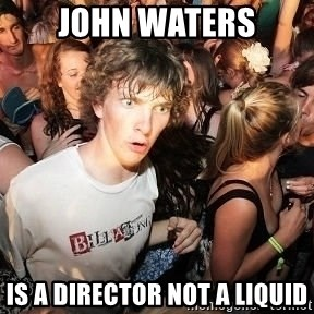 Sudden Realization Ralph - John waters is a director not a liquid