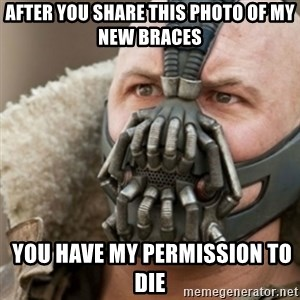 Bane - after you share this photo of my new braces  you have my permission to die