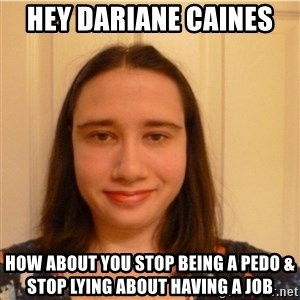 Scary b*tch. - hey dariane caines  how about you stop being a pedo & stop lying about having a job
