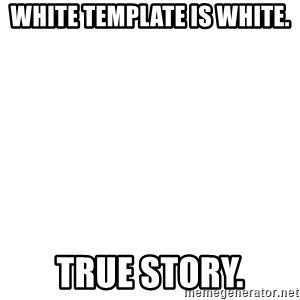 Blank Template - white template is white. true story.