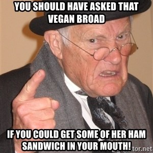 Angry Old Man - You should have asked that vegan broad If you could get some of her ham sandwich in your mouth!