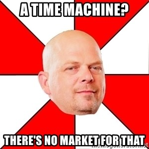 Pawn Stars - a time machine? there's no market for that