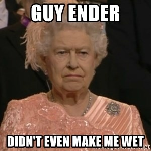 Queen Elizabeth Is Not Impressed  - GUY ENDER DIDN'T EVEN MAKE ME WET