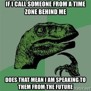 Philosoraptor - If i call someone from a time zone behind me does that mean i am speaking to them from the future