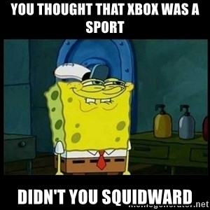 Don't you, Squidward? - YOU THOUGHT THAT XBOX WAS A SPORT DIDN'T YOU SQUIDWARD