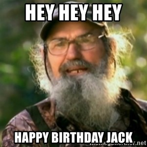 Duck Dynasty - Uncle Si  - Hey hey hey  Happy birthday jack