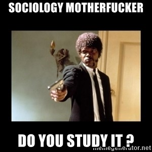 ENGLISH MOTHERFUCKER  - sociology MOTHERFUCKER DO YOU STUDY IT ?