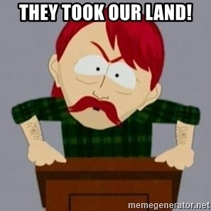 They took our jobs guy - They took our land!