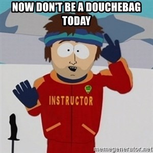 SouthPark Bad Time meme - NOW DON'T BE A DOUCHEBAG TODAY