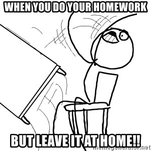 Desk Flip Rage Guy - WHEN YOU DO YOUR HOMEWORK BUT LEAVE IT AT HOME!!