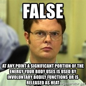 Dwight Meme - false at any point a significant portion of the energy your body uses is used by INVOLUNTARY bodily functions or is released as heat