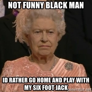 Queen Elizabeth Is Not Impressed  - NOT FUNNY BLACK MAN ID RATHER GO HOME AND PLAY WITH MY SIX FOOT JACK