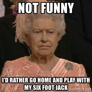 Queen Elizabeth Is Not Impressed  - NOT FUNNY  I'D RATHER GO HOME AND PLAY WITH MY SIX FOOT JACK
