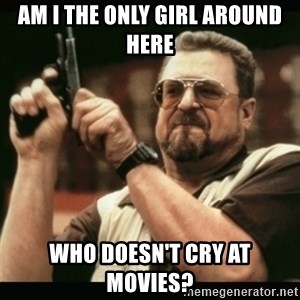 am i the only one around here - am i the only girl around here who doesn't cry at movies?