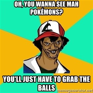 Ash Pedreiro - Oh, you wanna see mah pokémons? you'll just have to grab the balls