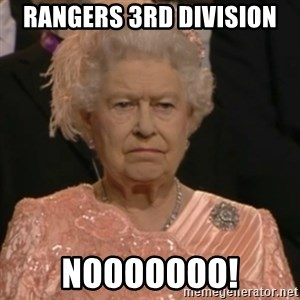 Queen Elizabeth Is Not Impressed  - RANGERS 3RD DIVISION  NOOOOOOO!