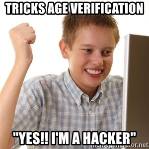 "First Day on the internet kid - Tricks age VERIFICATION  ""yes!! i'm a hacker"""