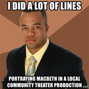Successful Black Man - I did a lot of lines portraying macbeth in a local community theater production