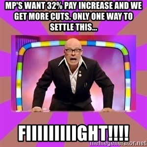 Harry Hill Fight - mp's want 32% pay increase and we get more cuts. Only one way to settle this... fiiiiiiiiight!!!!