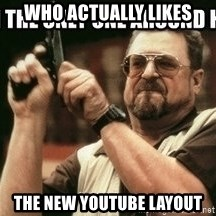 am-i-the-only-one - WHO ACTUALLY LIKES THE NEW YOUTUBE LAYOUT