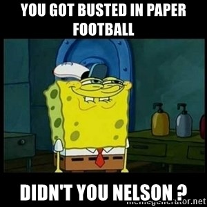 Don't you, Squidward? - you got busted in paper football didn't you nelson ?