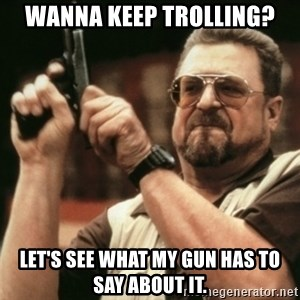 Walter Sobchak with gun - Wanna keep trolling? let's see what my gun has to say about it.