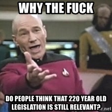 Picard Wtf - why the fuck do people think that 220 year old legislation is still relevant?