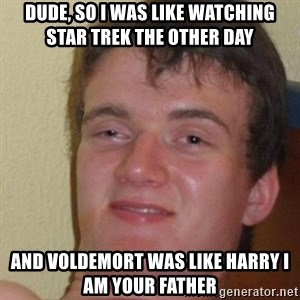 really high guy - Dude, so i was like watching Star Trek the other day And Voldemort was like Harry i am your father