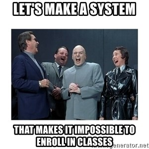 Dr. Evil Laughing - let's make a system that makes it impossible to enroll in classes