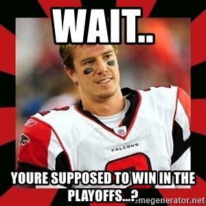Matt Ryan - Wait.. youre supposed to win in the playoffs...?