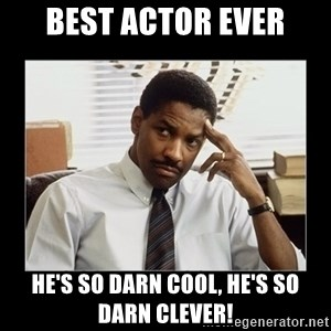 Denzel Washington - best actor ever he's so darn cool, he's so darn clever!