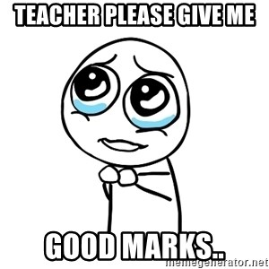 pleaseguy  - teacher please give me good marks..