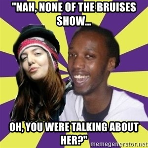 """Interracial Couple - """"Nah, none of the bruises show... Oh, you were talking about her?"""""""