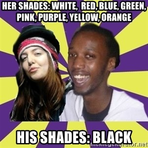 Interracial Couple - Her shades: White,  Red, Blue, Green, Pink, Purple, yellow, orange His Shades: Black