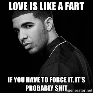 Drake quotes - love is like a fart if you have to force it, it's probably shit