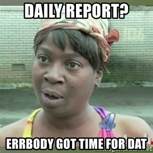 Everybody got time for that - Daily Report? Errbody got time for dat