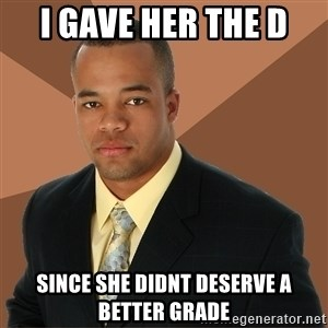 Successful Black Man - I gave her the D Since she didnt deserve a better Grade