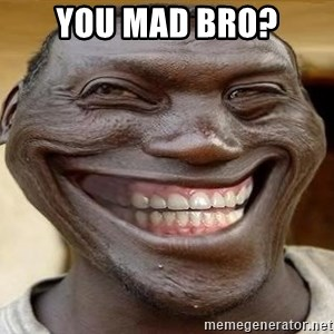 Blacktrollface - you mad bro?