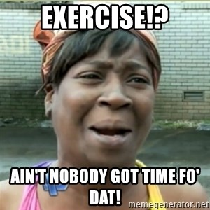 Ain't Nobody got time fo that - exercise!? AIN'T NOBODY GOT TIME FO' DAT!