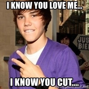 Justin Beiber - i know you love me... i know you cut....