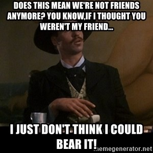 Doc Holliday - Does this mean we're not friends anymore? You know,if I thought you weren't my friend...  I just don't think I could bear it!