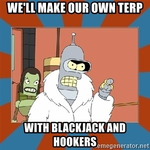 Blackjack and hookers bender - WE'll make our own terp with blackjack and hookers