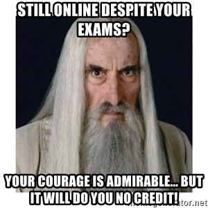 Saruman the white  - still online despite your exams? your courage is admirable... but it will do you no credit!