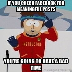 You're Going To Have A Bad Time - If you check facebook for meaningful posts You're going to have a bad time