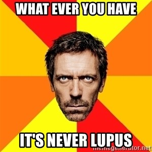 Diagnostic House - What ever you have it's never Lupus