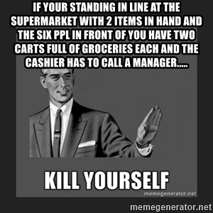 kill yourself guy - IF YOUR STANDING IN LINE AT THE SUPERMARKET WITH 2 ITEMS IN HAND AND THE SIX PPL IN FRONT OF YOU HAVE TWO  CARTS FULL OF GROCERIES EACH AND THE CASHIER HAS TO CALL A MANAGER.....