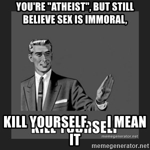 "kill yourself guy - you're ""atheist"", but still believe sex is immoral, kill yourself.       i mean it"