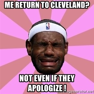 LeBron James - me return to cleveland? not even if they apologize !