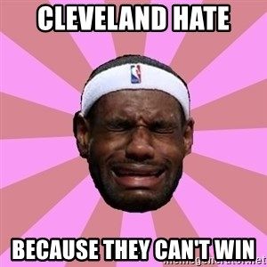 LeBron James - cleveland hate  because they can't win