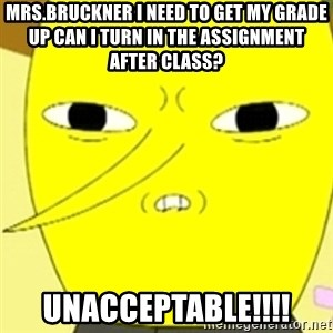 LEMONGRAB - Mrs.Bruckner I NEED TO GET MY GRADE UP CAN I TURN IN THE ASSIGNMENT AFTER CLASS? UNACCEPTABLE!!!!